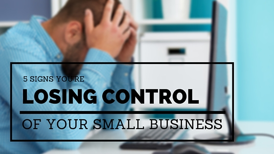 5 signs you're losing control of your small business